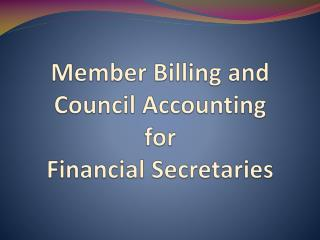 Member Billing and      C ouncil Accounting  for  Financial Secretaries