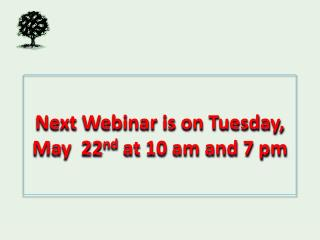Next Webinar is on Tuesday, May  22 nd  at 10 am and 7 pm