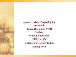 Agroterrorism:  Preparing for an Attack Tanya Benjamin, MPH Student Walden University PUBH 6165- Instructor: Howard Rub