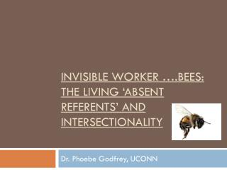 Invisible Worker ….Bees:   The Living 'Absent Referents' and  Intersectionality