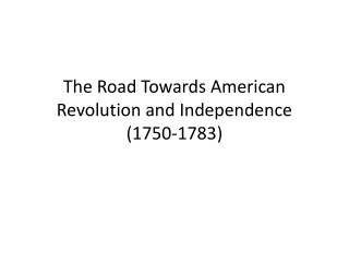The Road Towards American Revolution and Independence  (1750-1783)