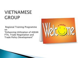 "VIETNAMESE GROUP  Regional Training  Programme  on ""Enhancing Utilization of ASEAN FTA, Trade Negotiation and Trade Pol"