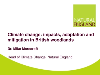 Climate change: impacts, adaptation and mitigation in British woodlands Dr. Mike Morecroft Head of Climate Change, Natu