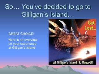 So… You've decided to go to Gilligan's Island…