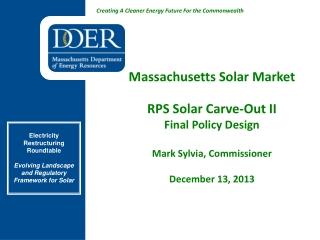 Massachusetts Solar Market RPS Solar Carve-Out II Final Policy Design Mark Sylvia, Commissioner December 13, 2013