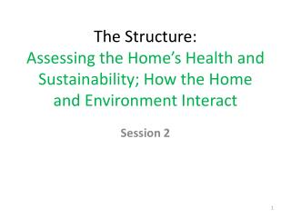 T he Structure:  Assessing the Home's Health  and  Sustainability; How the Home and Environment  I nteract