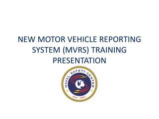 NEW MOTOR VEHICLE REPORTING SYSTEM (MVRS) TRAINING PRESENTATION