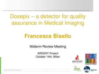 Dosepix  – a  detector for quality assurance  in Medical Imaging Francesca Bisello Midterm  Review Meeting ARDENT Proje