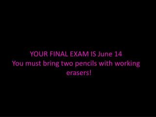 YOUR FINAL EXAM IS  June 14 You must bring two pencils with working erasers!