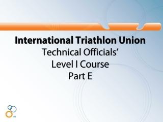 International Triathlon Union Technical Officials�  Level I Course  Part E