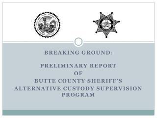 Breaking Ground :  Preliminary Report  of  Butte County Sheriff's  Alternative Custody Supervision Program