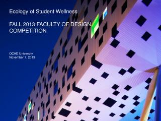 Ecology of  S tudent  Wellness FALL 2013 FACULTY OF DESIGN  COMPETITION OCAD University November 7, 2013