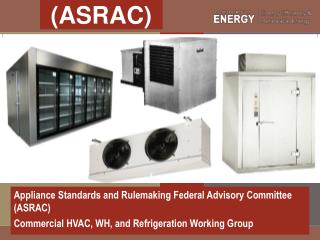 Appliance Standards and Rulemaking Federal Advisory Committee (ASRAC)  Commercial HVAC, WH, and Refrigeration Working G