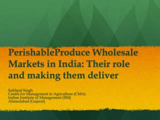 PerishableProduce Wholesale Markets in India: Their role and making them deliver
