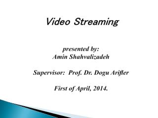 Video Streaming presented by: Amin Shahvalizadeh Supervisor:  Prof. Dr. Dogu Arifler  First of April, 2014.