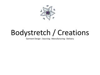 Bodystretch  /  Creations Garment  Design : Sourcing : Manufacturing :  Delivery