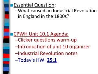 Essential Question : What caused an Industrial Revolution in England in the 1800s?   CPWH Unit 10.1 Agenda:  Clicker qu
