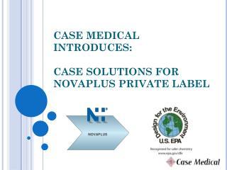CASE MEDICAL INTRODUCES: CASE SOLUTIONS FOR NOVAPLUS PRIVATE LABEL