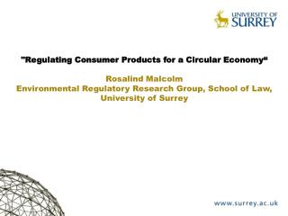 """""""Regulating Consumer Products for a Circular  Economy"""" Rosalind Malcolm Environmental Regulatory Research Group, School"""