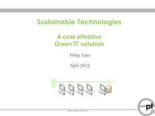 Sustainable  Technologies A cost effective  Green IT  s olution Philip Tyler April 2012