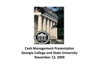Cash Management Presentation Georgia College and State University November 13, 2009