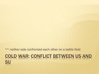 Cold war: Conflict between US and SU