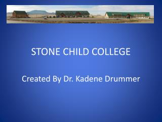 STONE CHILD COLLEGE Created By Dr.  Kadene  Drummer