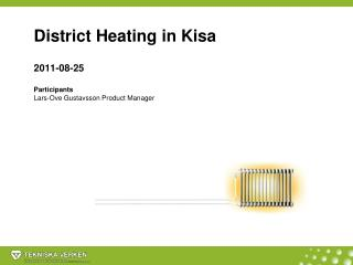 District Heating  in Kisa 2011-08-25 Participants Lars-Ove Gustavsson Product Manager