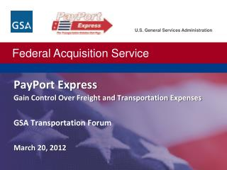 PayPort Express Gain Control Over Freight and Transportation Expenses GSA Transportation Forum March 20, 2012