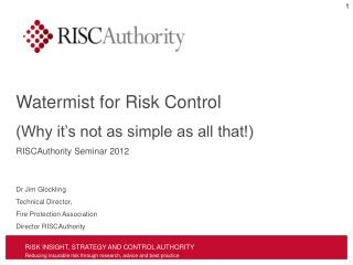Watermist for Risk Control (Why it's not as simple as all that!) RISCAuthority Seminar 2012 Dr Jim Glockling Technical