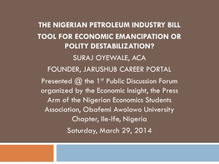 THE NIGERIAN PETROLEUM INDUSTRY BILL TOOL FOR ECONOMIC EMANCIPATION OR POLITY DESTABILIZATION? SURAJ OYEWALE, ACA FOUND