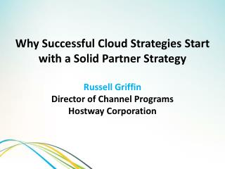 Why Successful Cloud Strategies Start with a Solid Partner Strategy Russell Griffin Director of Channel Programs Hostwa