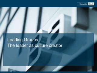Leading Groups The leader as culture creator
