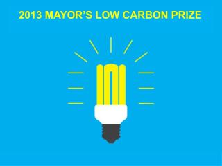 2013 MAYOR'S LOW CARBON PRIZE