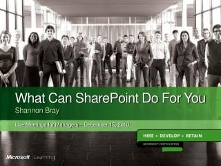 What Can SharePoint Do For You Shannon Bray Live Meetings for Managers  –  December 15, 2010