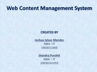 Web Content Management System CREATED BY Joshua  Jylsus  Mendes MBA –IT 1003011066 Jitendra Purohit MBA – IT 1003014105