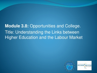 Module  3.8:  Opportunities and College. Title: Understanding the Links between Higher Education and the Labour Market