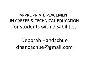 APPROPRIATE PLACEMENT IN CAREER & TECHNICAL EDUCATION  for students with disabilities Deborah  Handschue dhandschue@gma