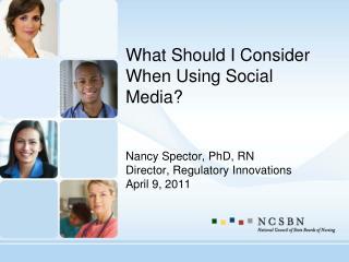 What Should I Consider When Using Social Media? Nancy Spector, PhD, RN Director, Regulatory Innovations April 9, 2011