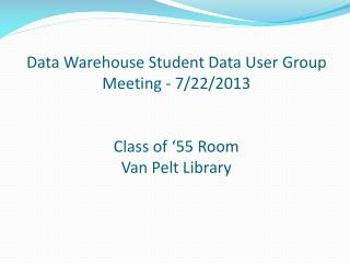 Data Warehouse Student Data User Group  Meeting - 7/22/2013 Class of '55 Room Van Pelt Library