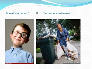 Do you know the boy?             Or        The man who is cleaning?