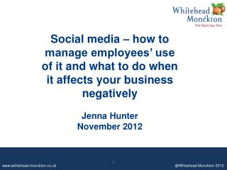 Social  media – how to manage employees' use of it and what to do when it affects your business  negatively Jenna Hunte