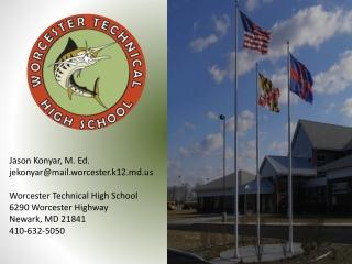 Jason Konyar, M. Ed. jekonyar@mail.worcester.k12.md.us Worcester Technical High School 6290 Worcester Highway Newark, M