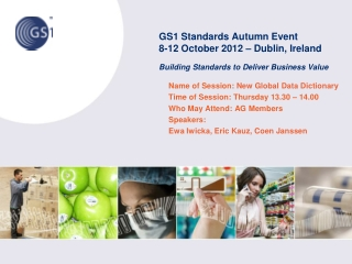 GS1 Standards Autumn Event 8-12 October 2012 – Dublin, Ireland Building Standards to Deliver Business Value