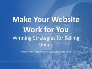 Make Your Website Work for You W inning Strategies for Selling Online
