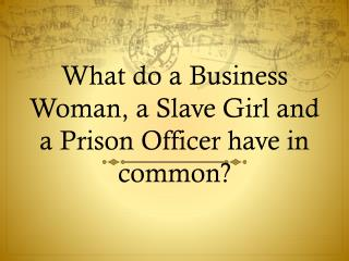 What do a Business Woman, a Slave Girl and a Prison Officer have in common?