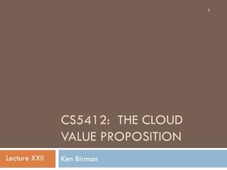 CS5412:  The CLoud VALUE PROPOSITION