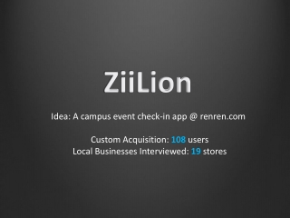 Idea: A campus event check-in app @  renren.com Custom Acquisition:  108  users Local Businesses Interviewed:  19  stor