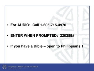 For AUDIO:  Call 1-605-715-4970   ENTER WHEN PROMPTED:  320389# If you have a Bible – open to Philippians 1