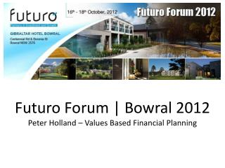 Futuro Forum | Bowral 2012  Peter Holland – Values Based Financial Planning